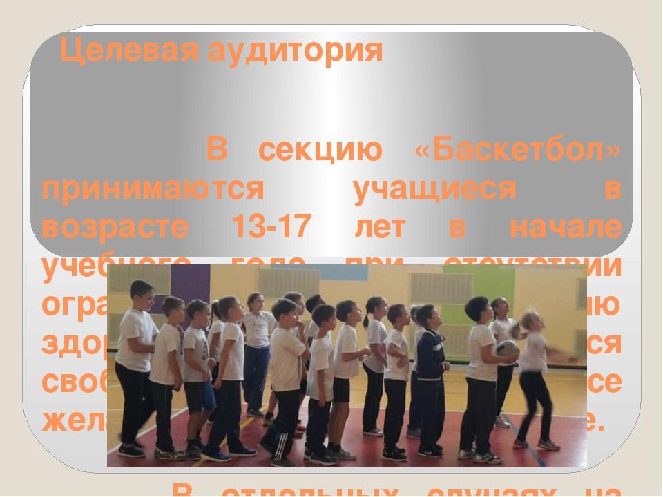 Целевая аудитория В секцию «Баскетбол» принимаются учащиеся в возрасте 13-17...