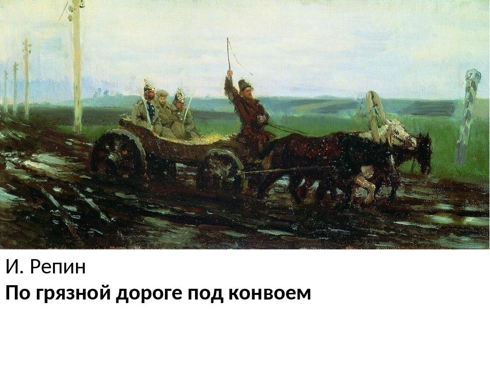 И. Репин По грязной дороге под конвоем