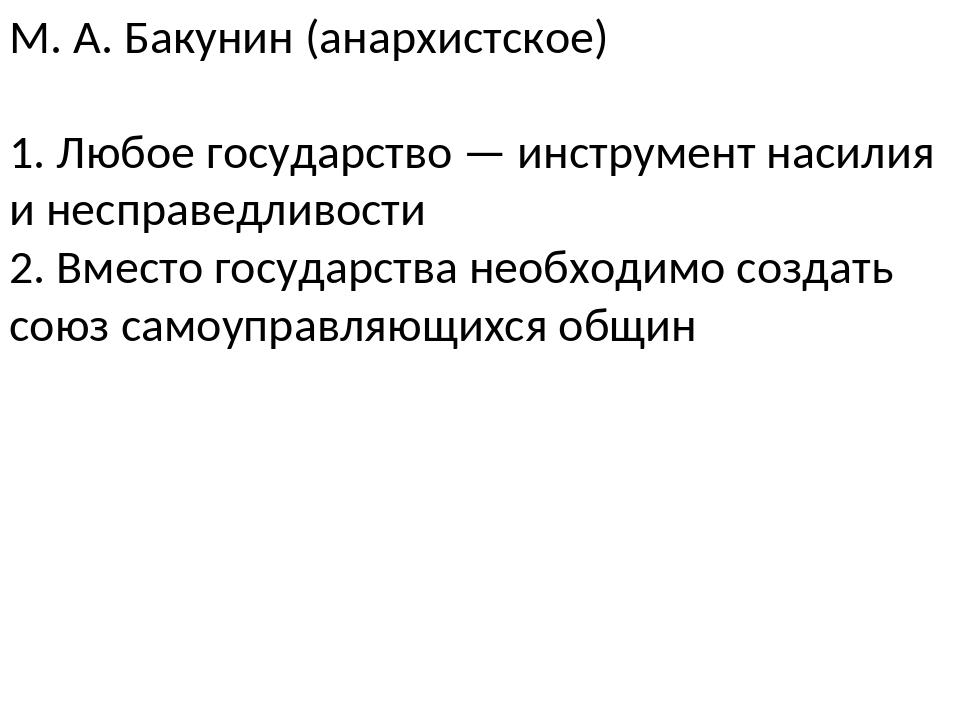 М. А. Бакунин (анархистское) 1. Любое государство — инструмент насилия и несп...