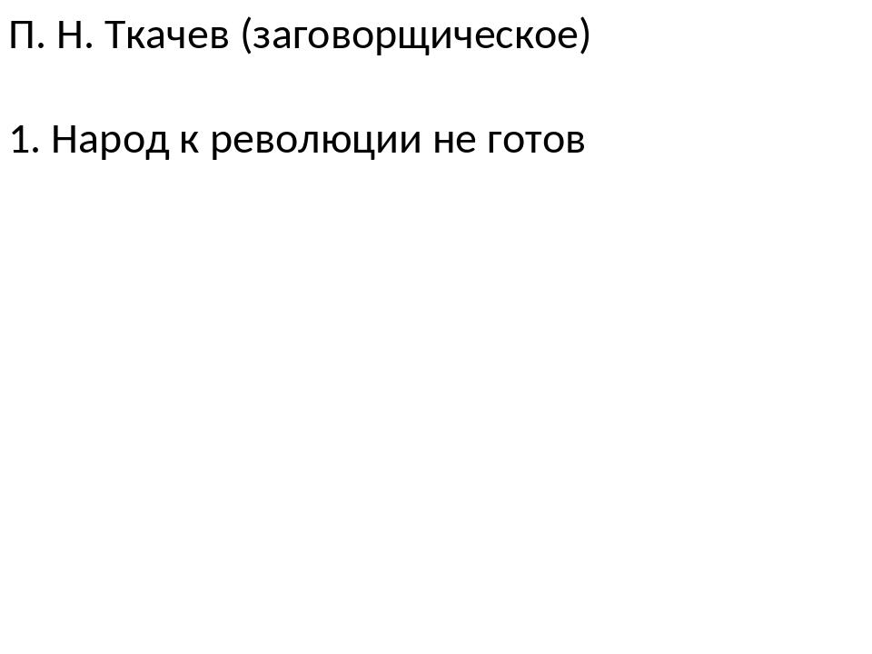 П. Н. Ткачев (заговорщическое) 1. Народ к революции не готов