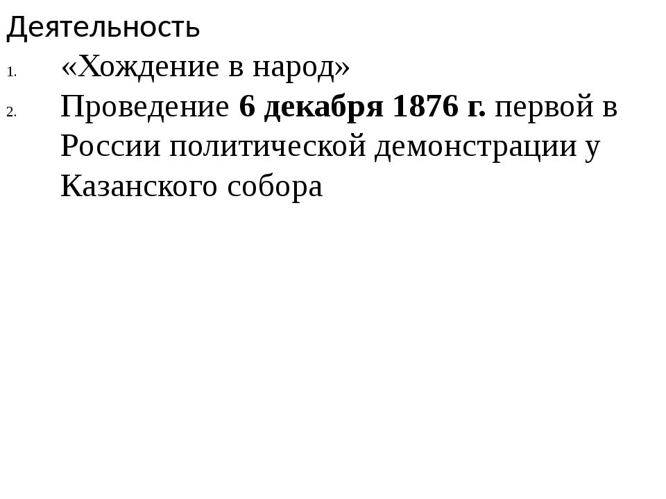 Деятельность «Хождение в народ» Проведение 6 декабря 1876 г. первой в России...