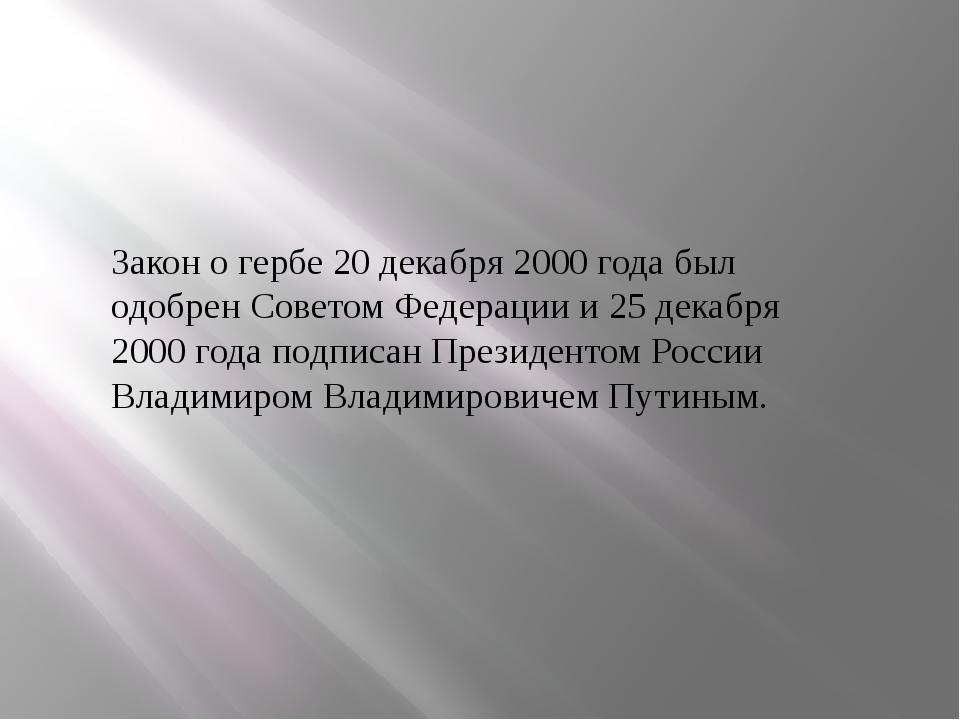 Закон о гербе 20 декабря 2000 года был одобрен Советом Федерации и 25 декабря...