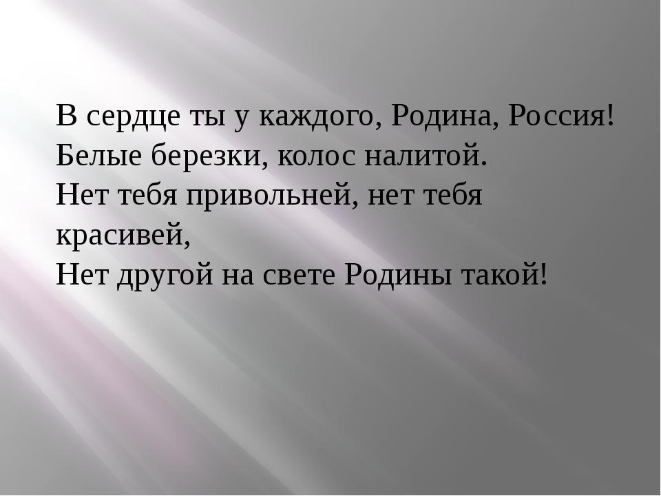 В сердце ты у каждого, Родина, Россия! Белые березки, колос налитой. Нет тебя...