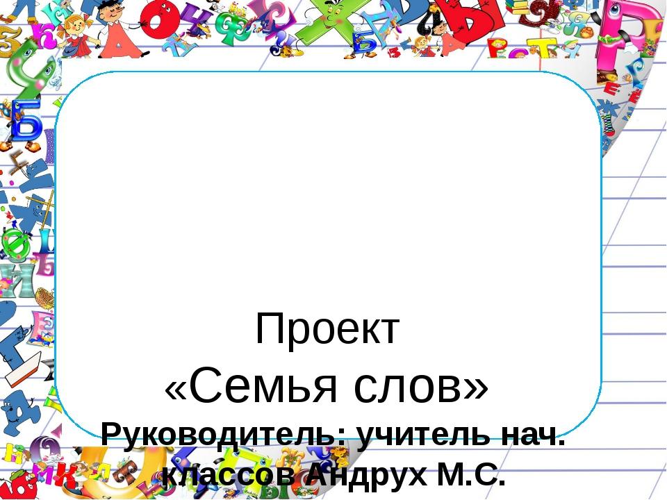 Проект «Семья слов» Руководитель: учитель нач. классов Андрух М.С. Подготови...