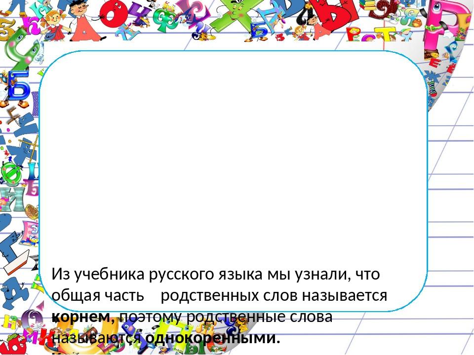Из учебника русского языка мы узнали, что общая часть родственных слов назыв...