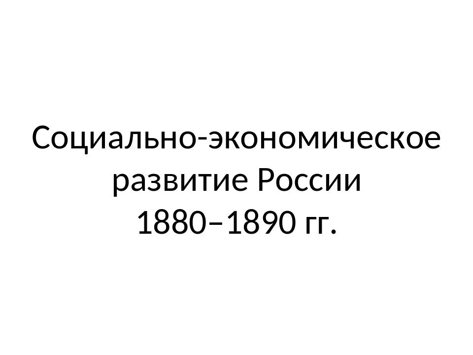 Социально-экономическое развитие России 1880–1890 гг.