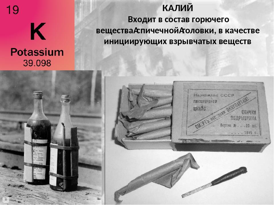 КАЛИЙ Входит в состав горючего веществаспичечнойголовки, в качестве иниции...