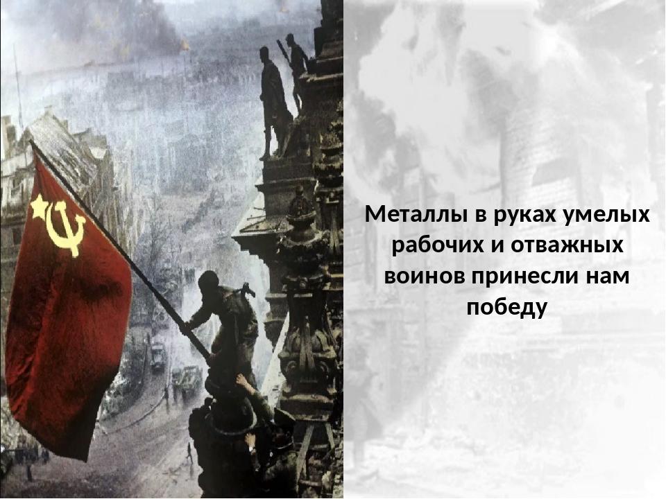 Металлы в руках умелых рабочих и отважных воинов принесли нам победу