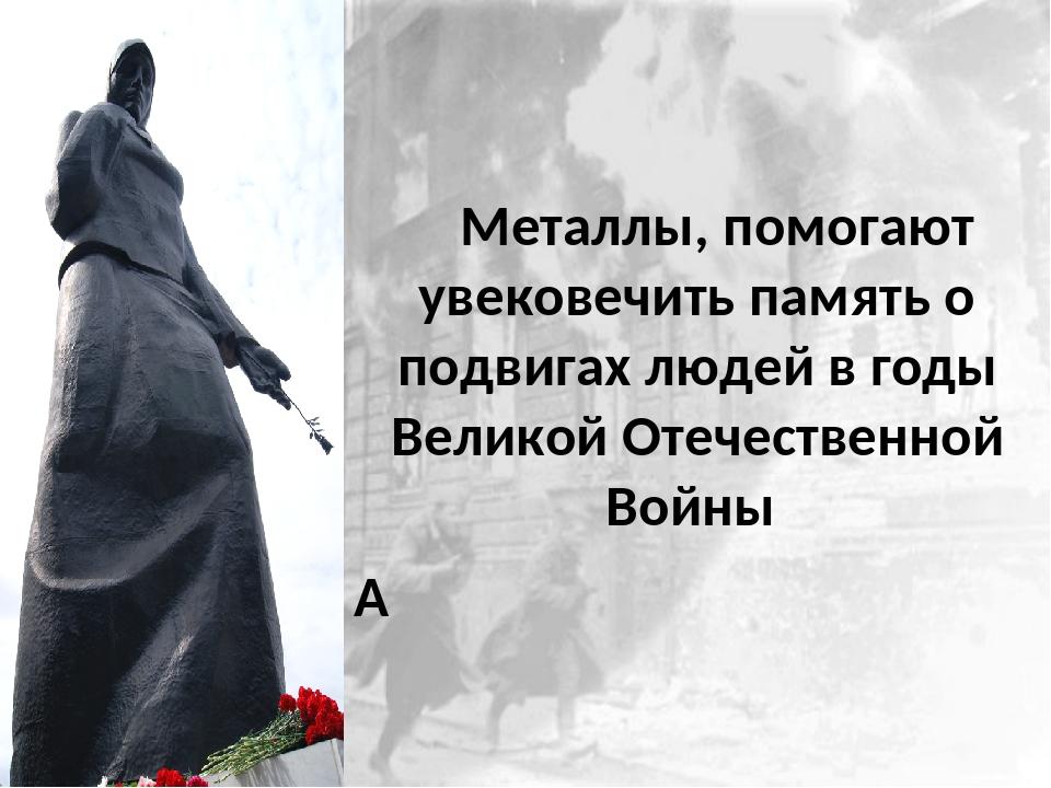 Металлы, помогают увековечить память о подвигах людей в годы Великой Отечест...