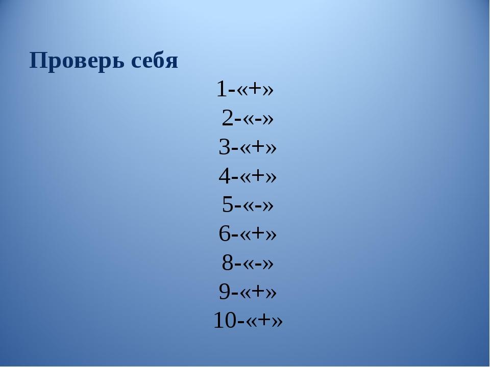 Проверь себя 1-«+» 2-«-» 3-«+» 4-«+» 5-«-» 6-«+» 8-«-» 9-«+» 10-«+»