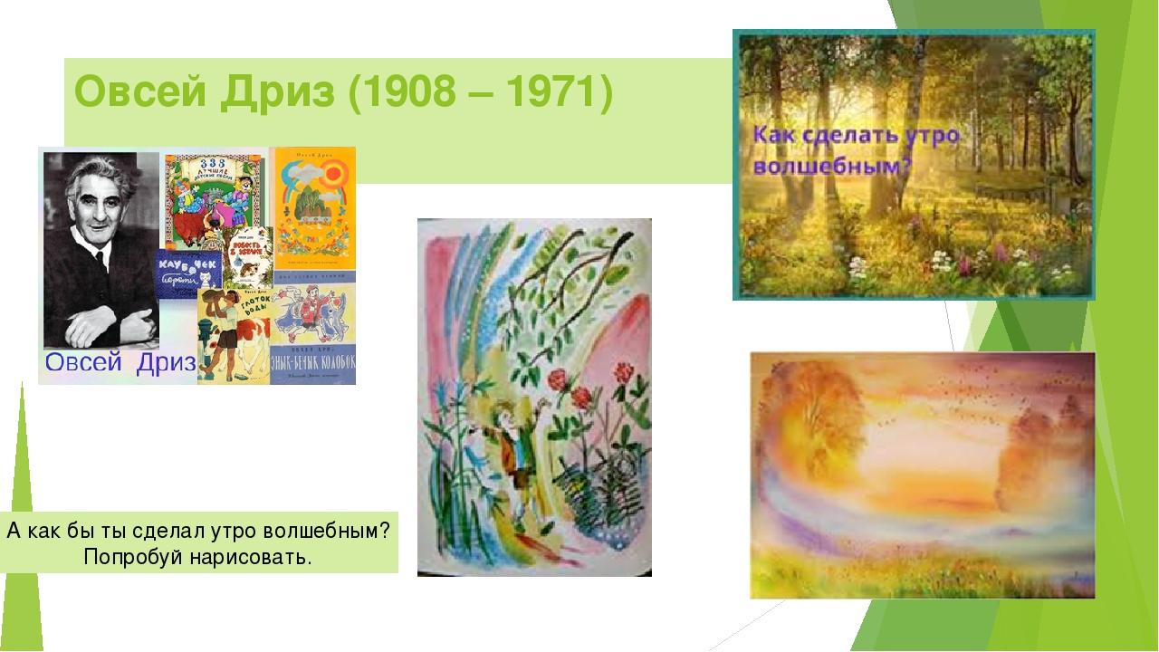 Овсей Дриз (1908 – 1971) А как бы ты сделал утро волшебным? Попробуй нарисова...