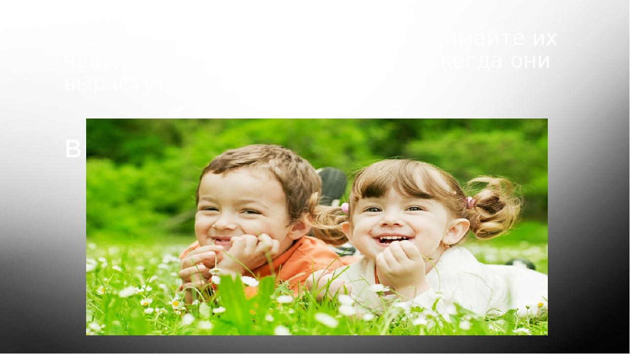 Общайтесь с вашими Детьми, обнимайте их чаще, уделяйте им своё время и, когда...