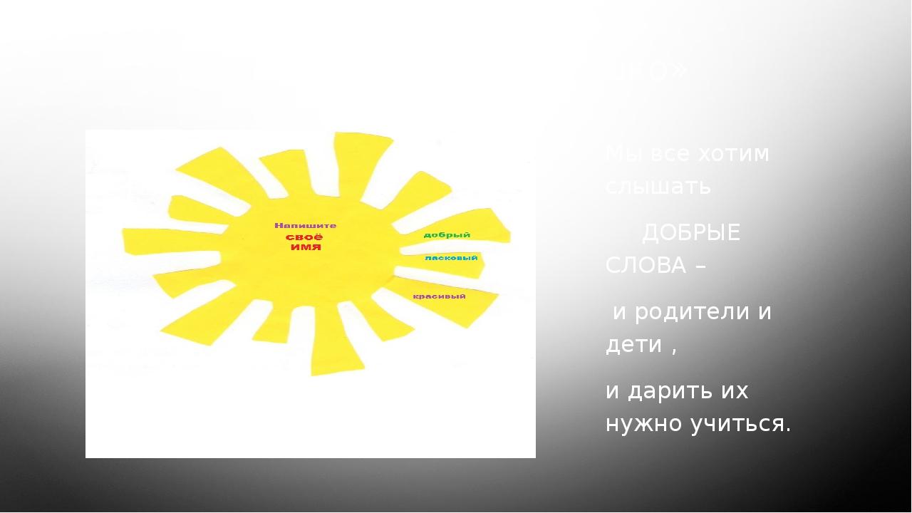 Упражнение «Солнышко» Мы все хотим слышать ДОБРЫЕ СЛОВА – и родители и дети ,...