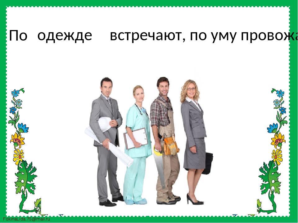 По одежде встречают, по уму провожают FokinaLida.75@mail.ru