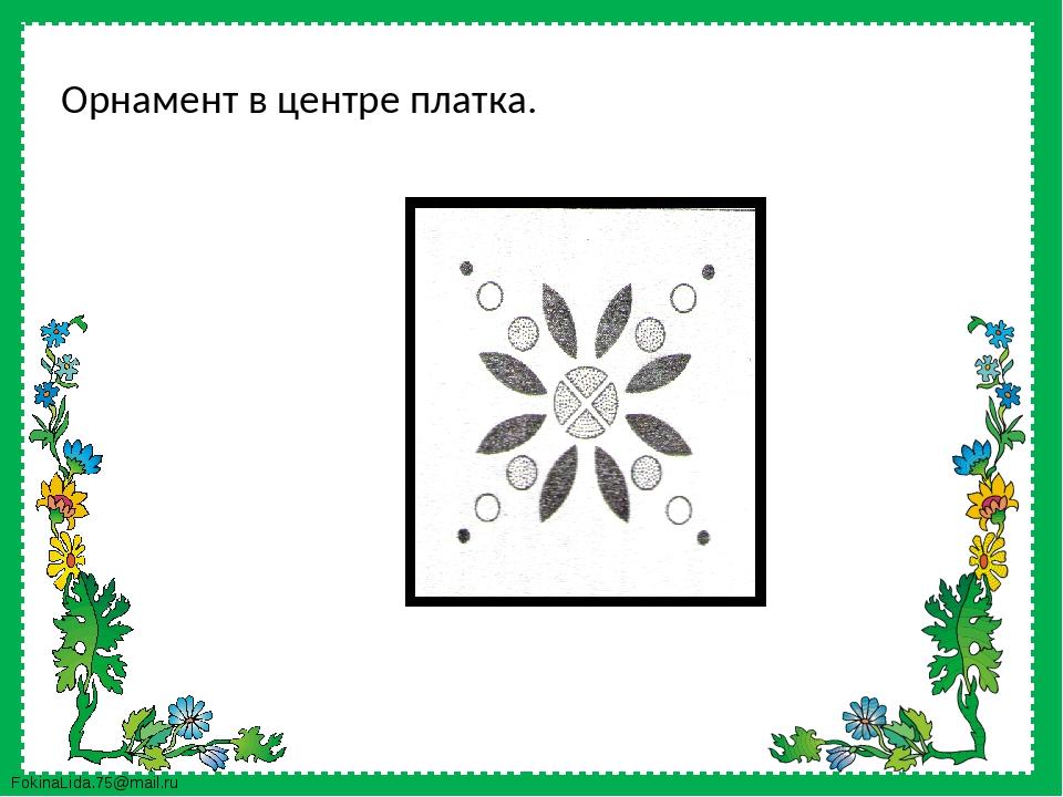 Орнамент в центре платка. FokinaLida.75@mail.ru