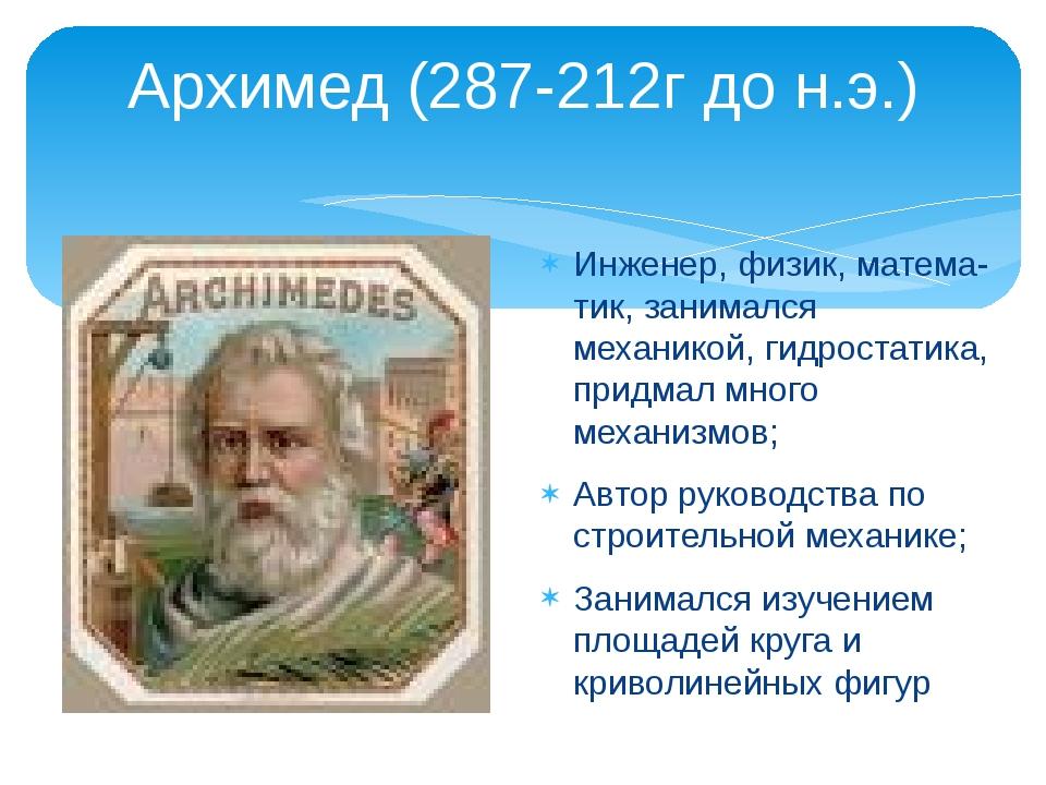 Архимед (287-212г до н.э.) Инженер, физик, матема-тик, занимался механикой, г...