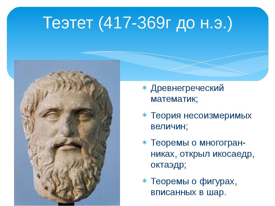 Теэтет (417-369г до н.э.) Древнегреческий математик; Теория несоизмеримых вел...