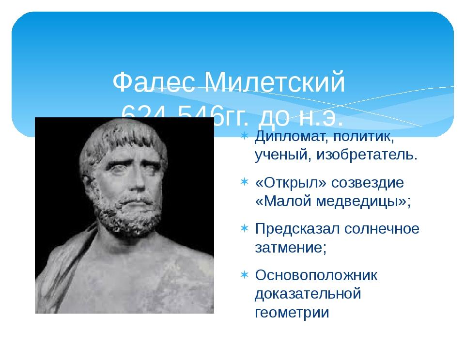 Фалес Милетский 624-546гг. до н.э. Дипломат, политик, ученый, изобретатель. «...