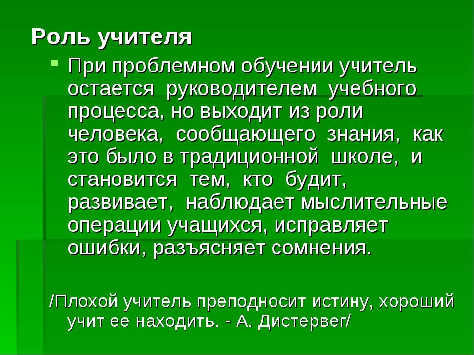 Роль учителя При проблемном обучении учитель остается руководителем учебного...