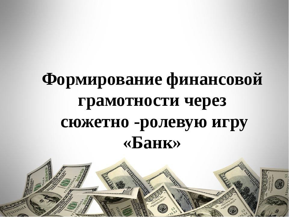 Формирование финансовой грамотности через сюжетно -ролевую игру «Банк»