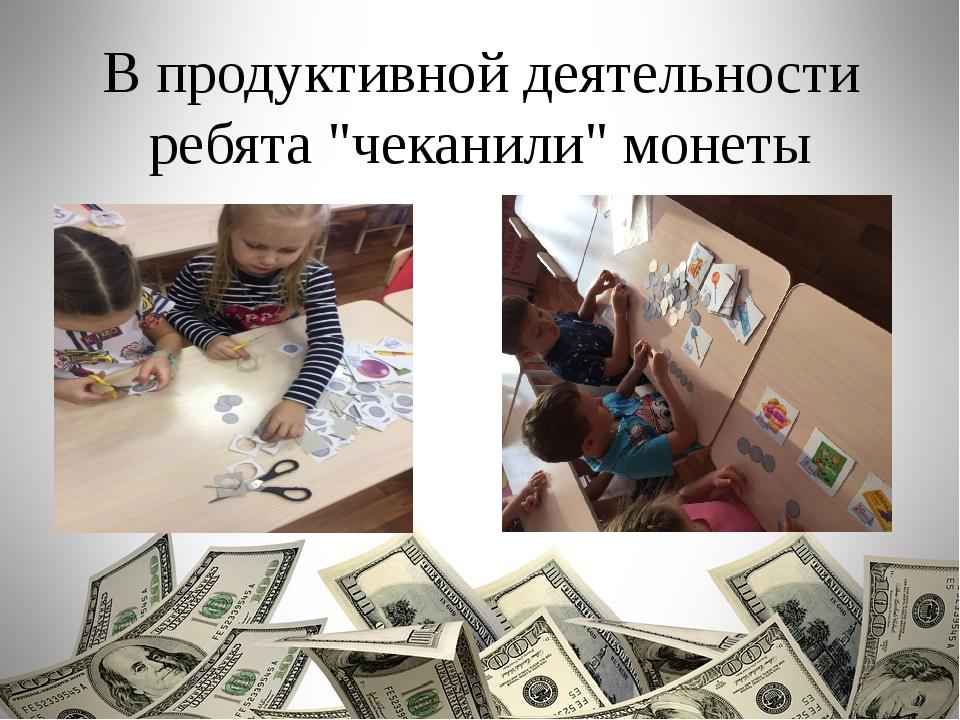 """В продуктивной деятельности ребята """"чеканили"""" монеты"""