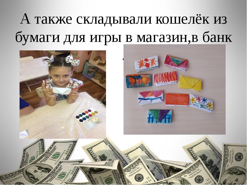 А также складывали кошелёк из бумаги для игры в магазин,в банк .