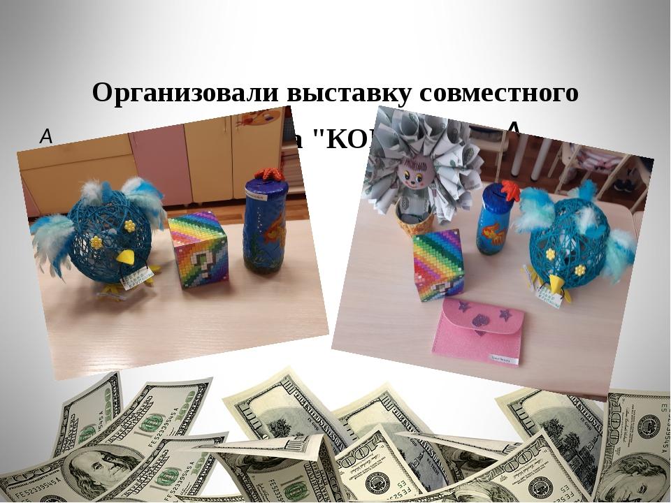 """Организоваливыставку совместного творчества """"КОПИЛКА""""."""