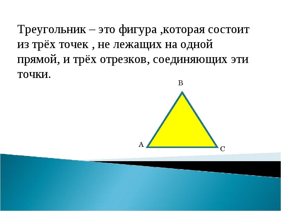 Треугольник – это фигура ,которая состоит из трёх точек , не лежащих на одной...