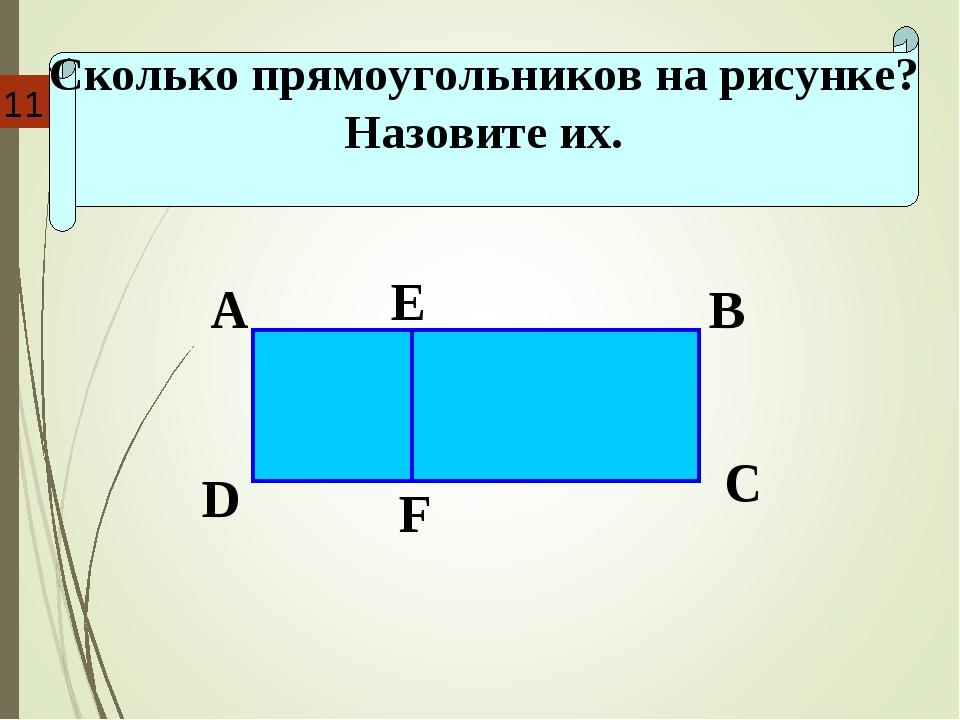 Сколько прямоугольников на рисунке? Назовите их. D A E B C F 11