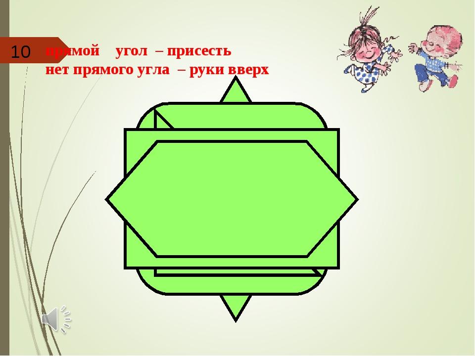 прямой угол – присесть нет прямого угла – руки вверх 10
