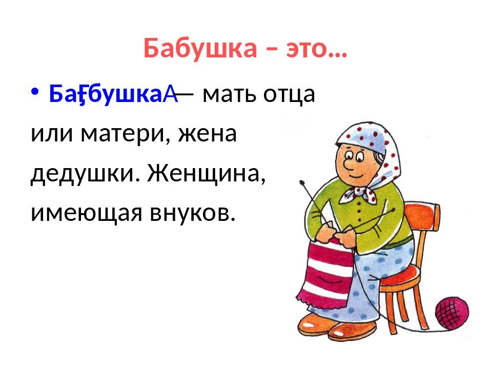 Бабушка – это… Ба́бушка— мать отца или матери, жена дедушки. Женщина, имеюща...