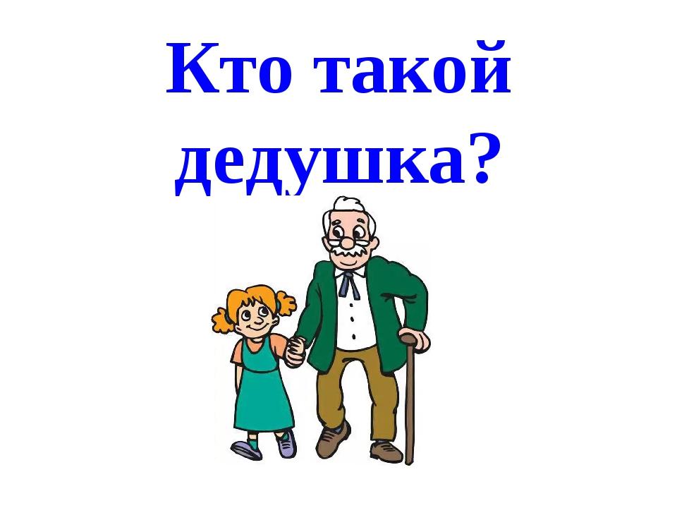 Кто такой дедушка?