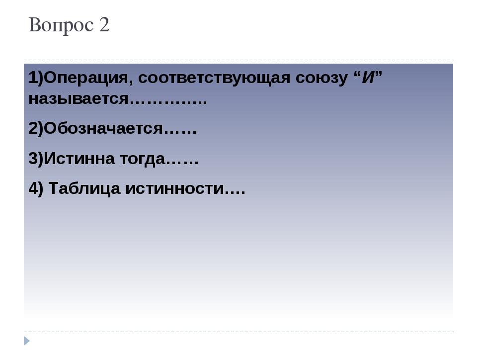 """Вопрос 3 1)Операция, соответствующая связкам """"ЕСЛИ ..., ТО"""", """"ИЗ ... СЛЕДУЕТ""""..."""