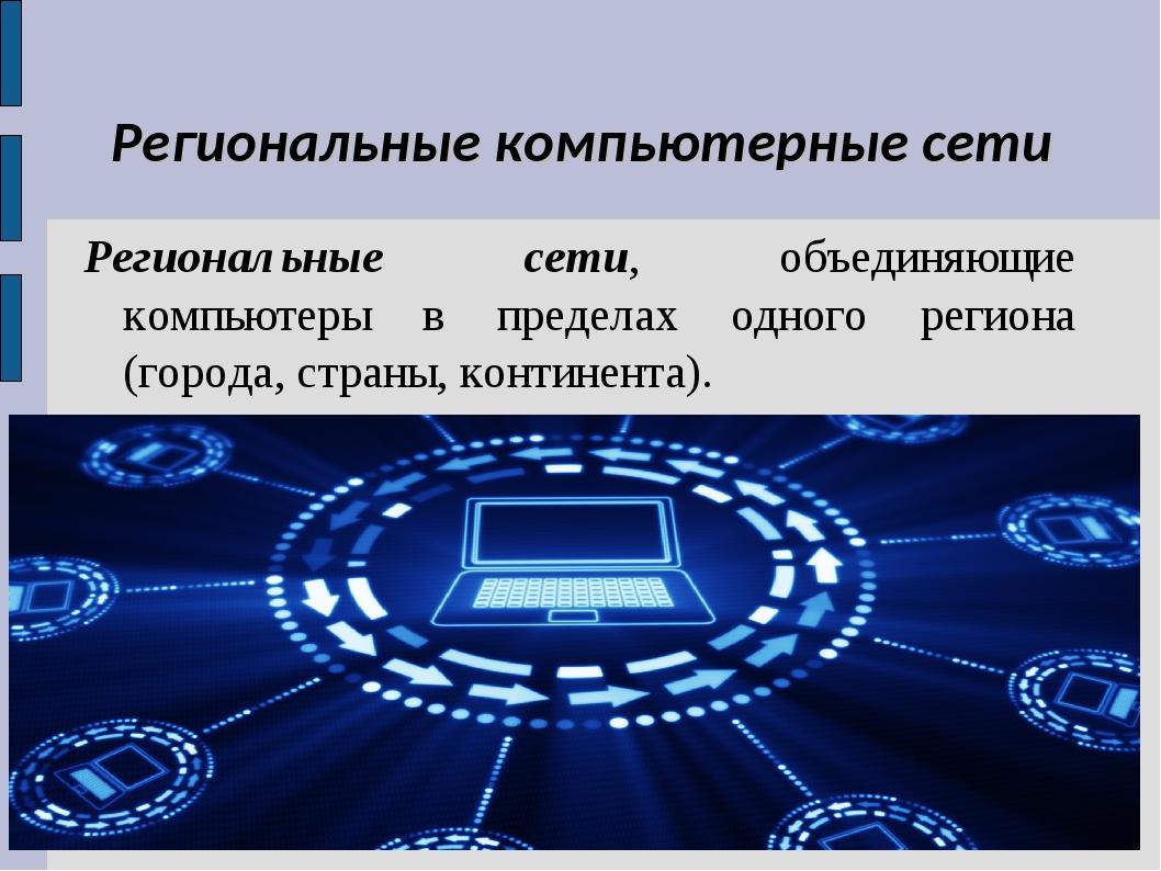 Региональные компьютерные сети Региональные сети, объединяющие компьютеры в п...