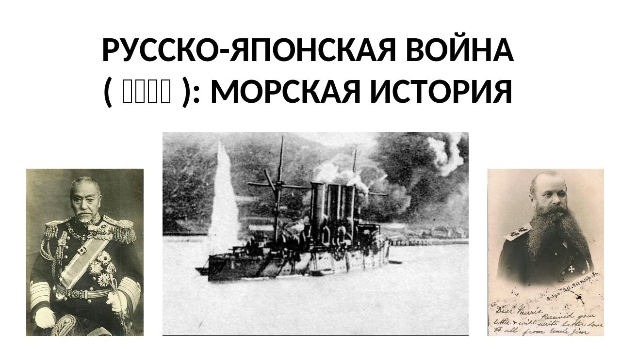 РУССКО-ЯПОНСКАЯ ВОЙНА (日露戦争): МОРСКАЯ ИСТОРИЯ