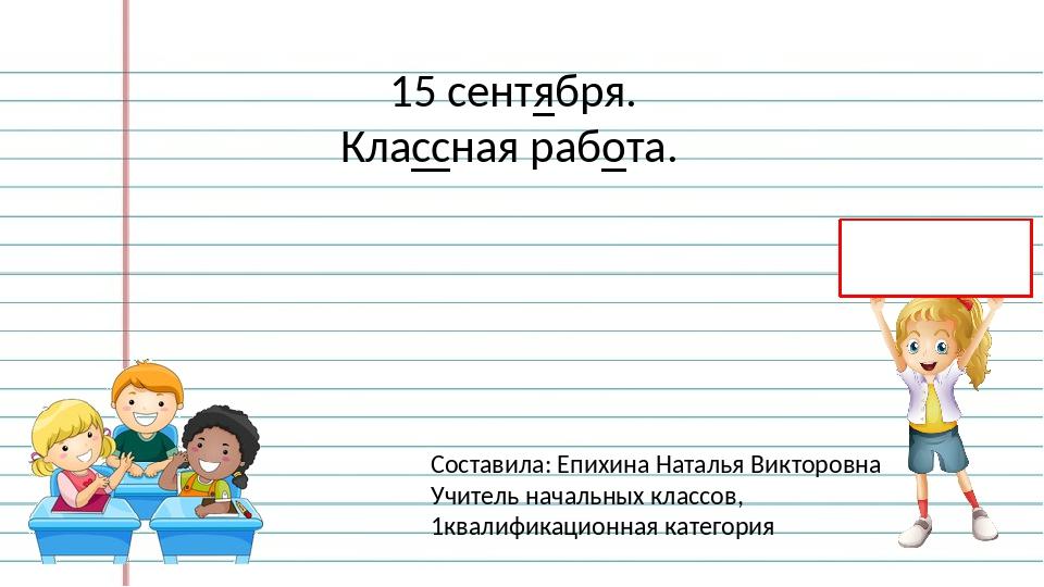 15 сентября. Классная работа. Составила: Епихина Наталья Викторовна Учитель...