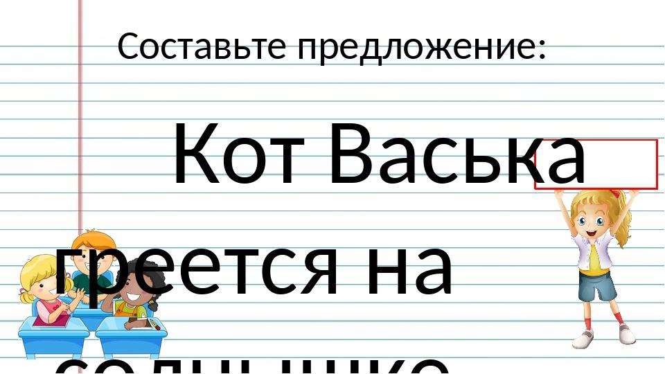 Составьте предложение: Кот Васька греется на солнышке. Русский язык