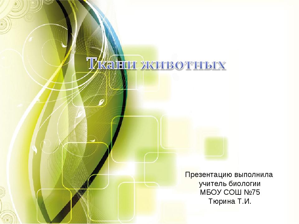 Презентацию выполнила учитель биологии МБОУ СОШ №75 Тюрина Т.И.