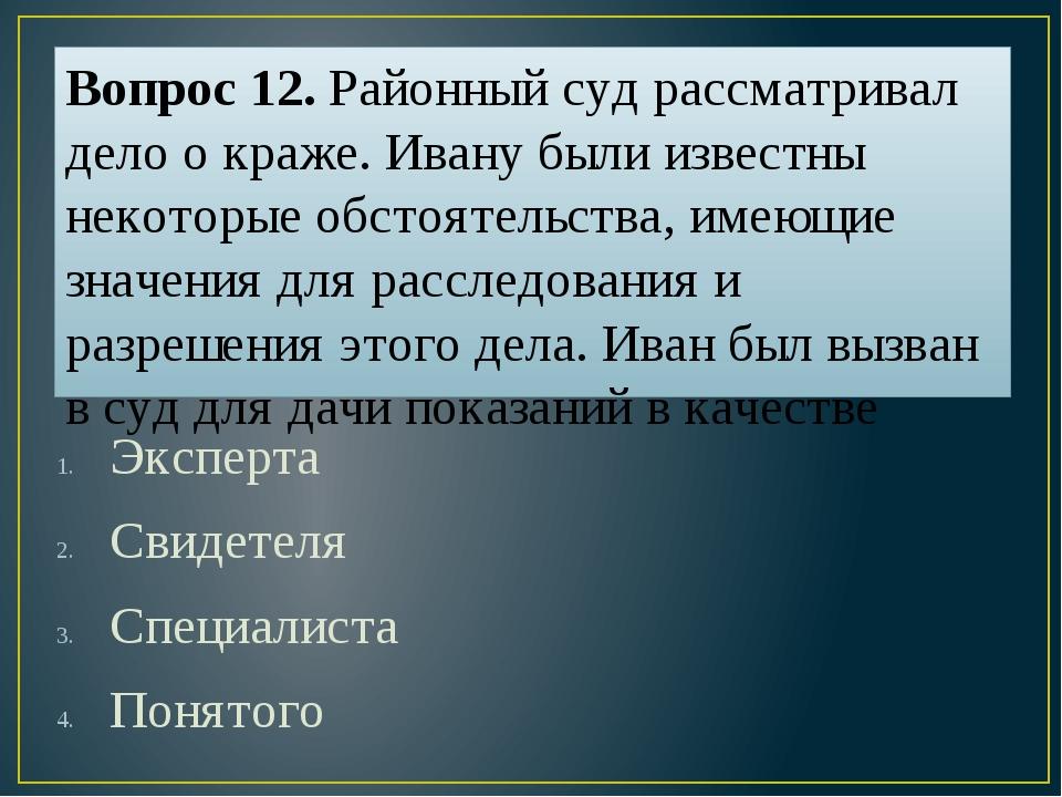 Вопрос 12. Районный суд рассматривал дело о краже. Ивану были известны некото...