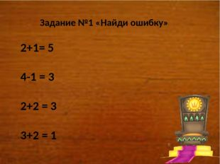 Задание №1 «Найди ошибку» 2+1= 5 4-1 = 3 2+2 = 3 3+2 = 1