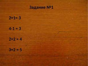 Задание №1 2+1= 3 4-1 = 3 2+2 = 4 3+2 = 5