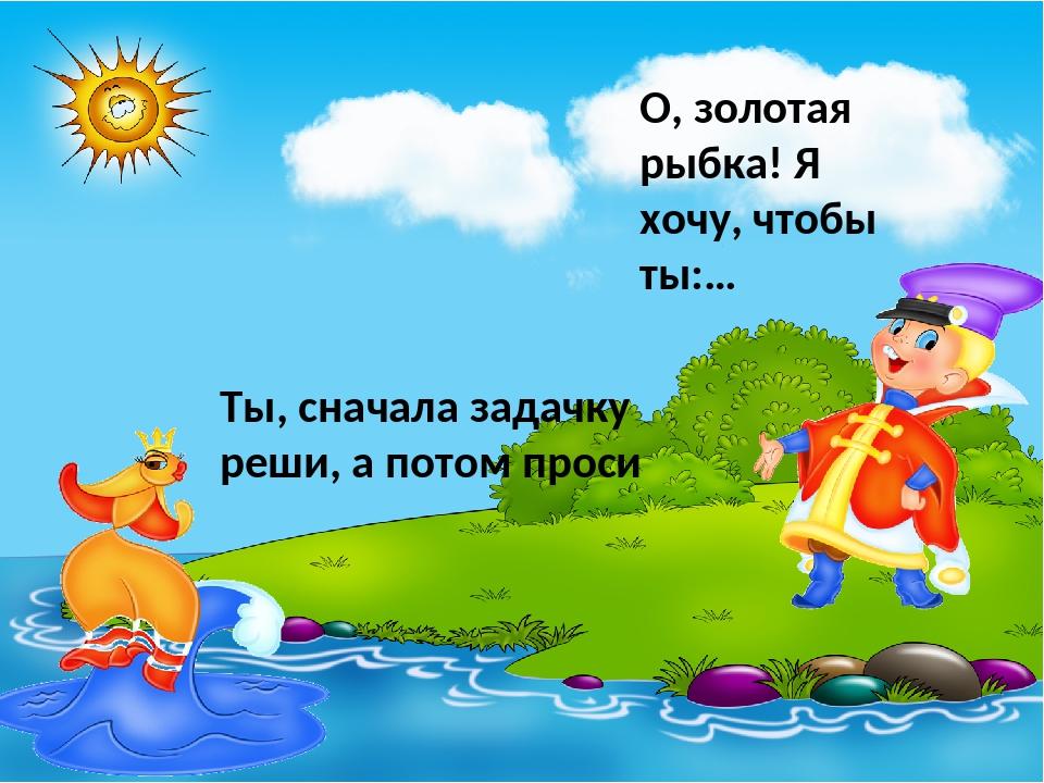 Ты, сначала задачку реши, а потом проси О, золотая рыбка! Я хочу, чтобы ты:…