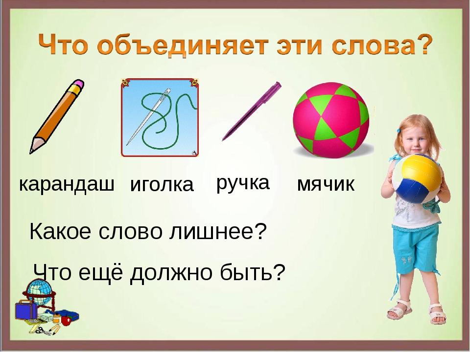 иголка ручка карандаш мячик Какое слово лишнее? Что ещё должно быть?