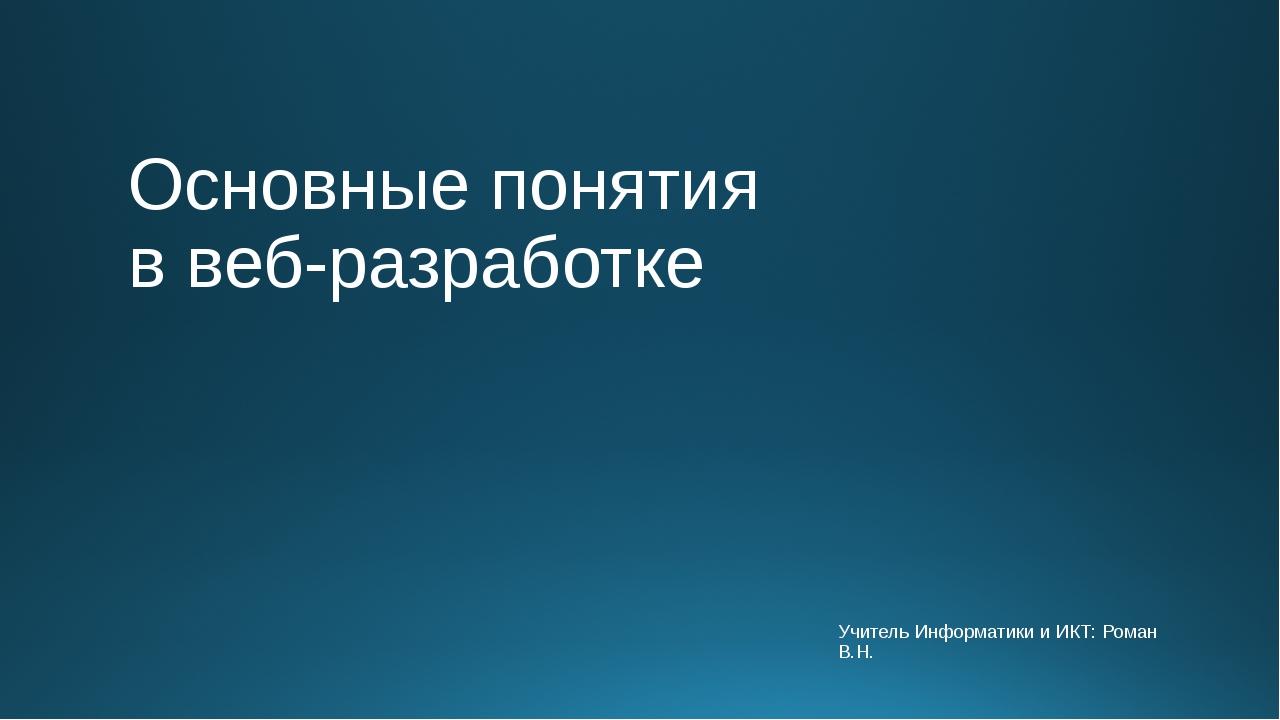 Основные понятия в веб-разработке Учитель Информатики и ИКТ: Роман В.Н.
