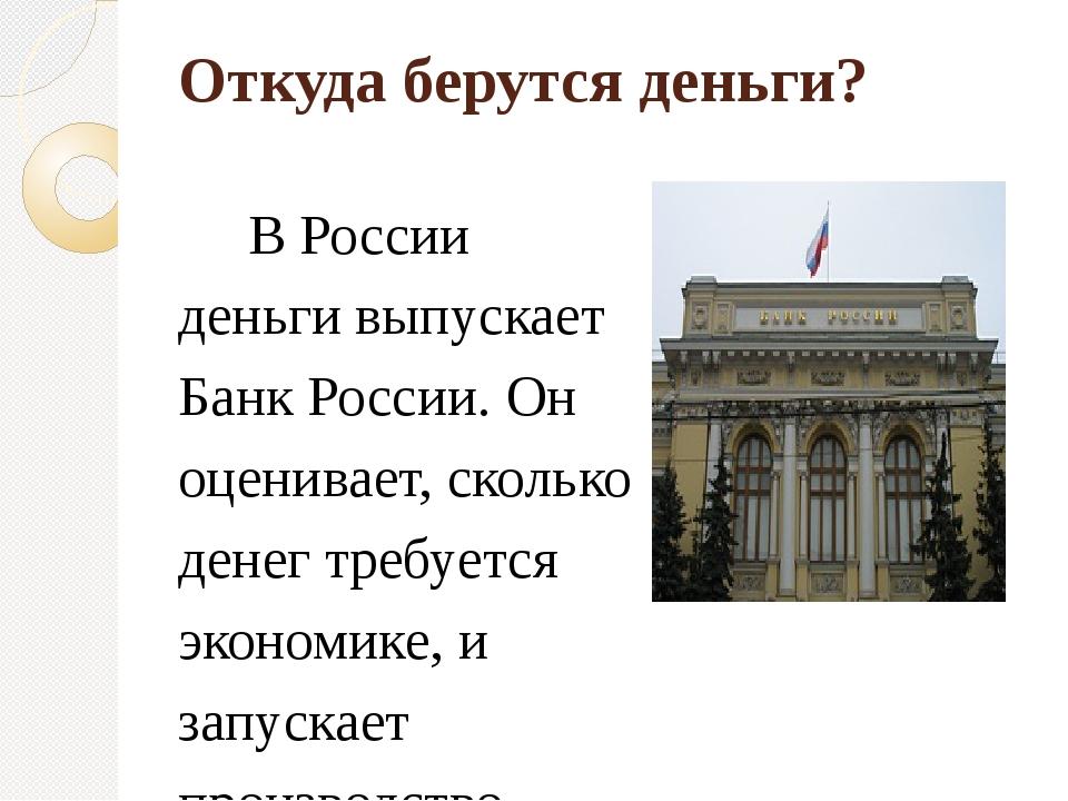 Откуда берутся деньги? В России деньги выпускает Банк России. Он оценивает, с...