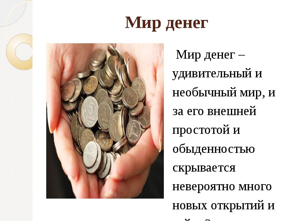 Мир денег Мир денег – удивительный и необычный мир, и за его внешней простото...