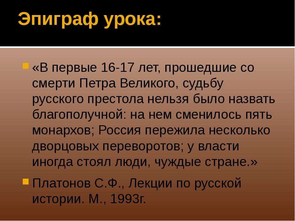 Эпиграф урока: «В первые 16-17 лет, прошедшие со смерти Петра Великого, судьб...