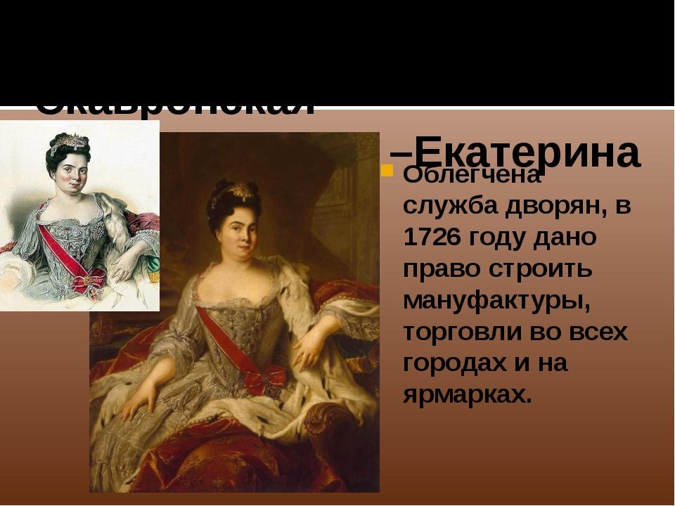 1725-1727 Марта Скавронская –Екатерина I Облегчена служба дворян, в 1726 году...