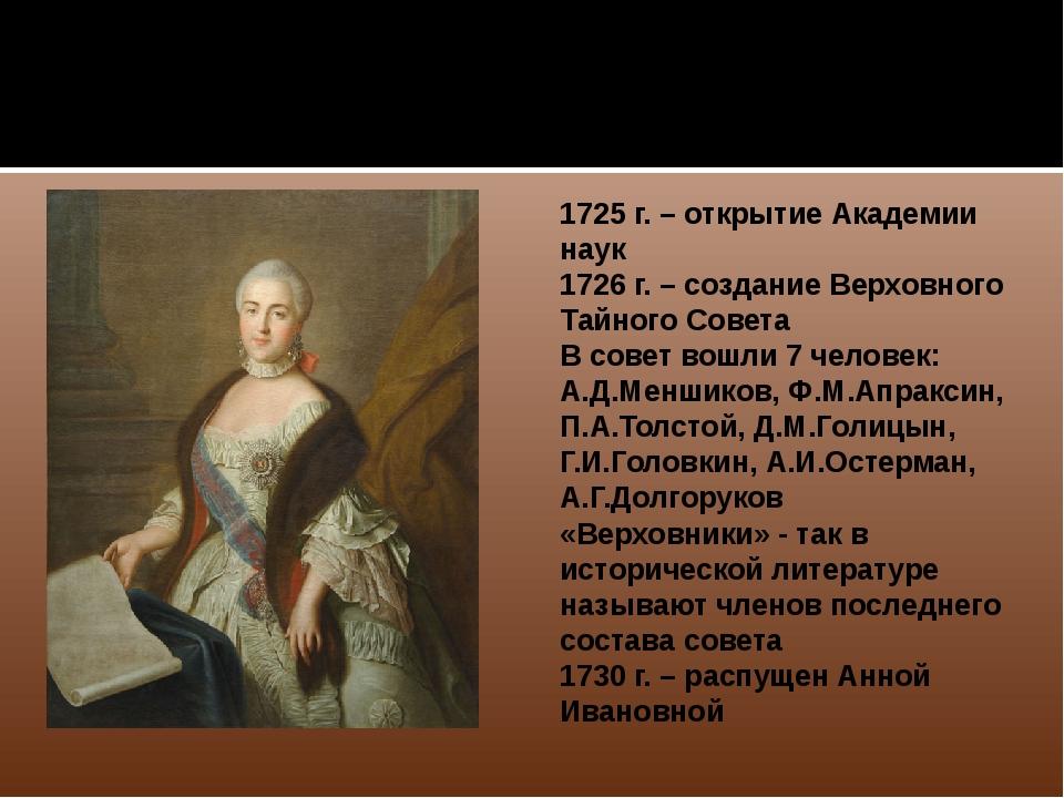 1725 г. – открытие Академии наук 1726 г. – создание Верховного Тайного Совет...