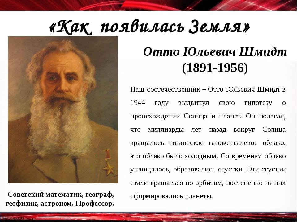 «Как появилась Земля» Отто Юльевич Шмидт (1891-1956) Советский математик, ге...